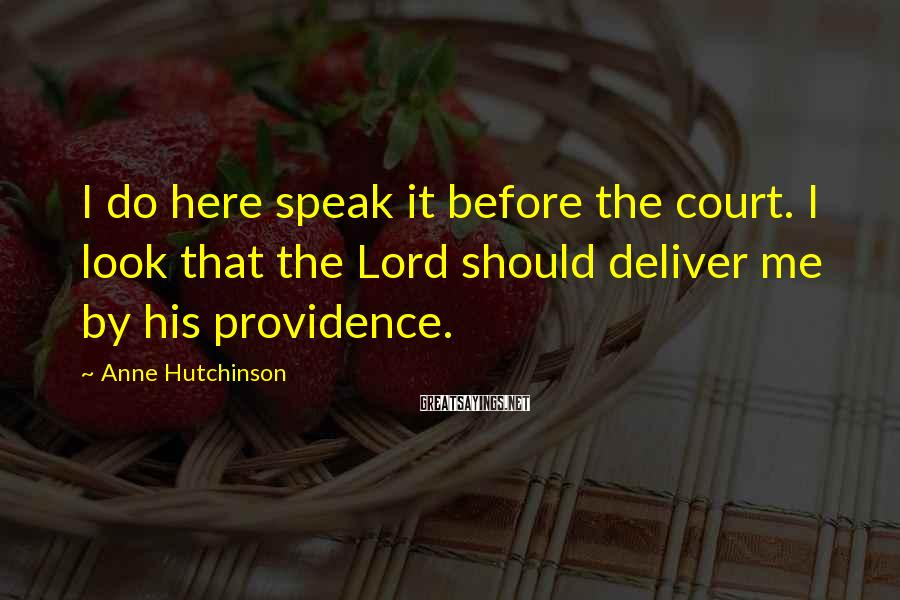 Anne Hutchinson Sayings: I do here speak it before the court. I look that the Lord should deliver