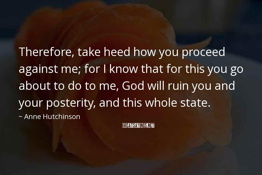 Anne Hutchinson Sayings: Therefore, take heed how you proceed against me; for I know that for this you