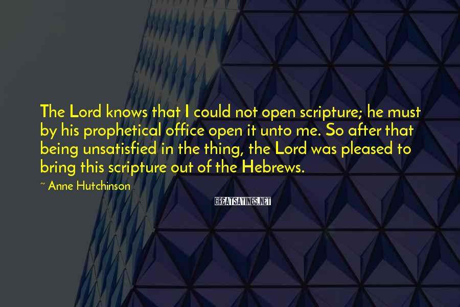 Anne Hutchinson Sayings: The Lord knows that I could not open scripture; he must by his prophetical office