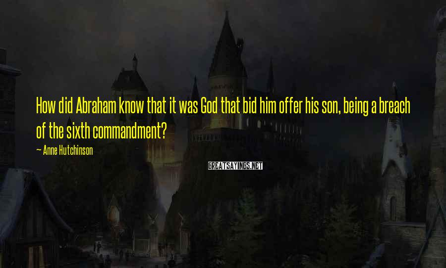 Anne Hutchinson Sayings: How did Abraham know that it was God that bid him offer his son, being