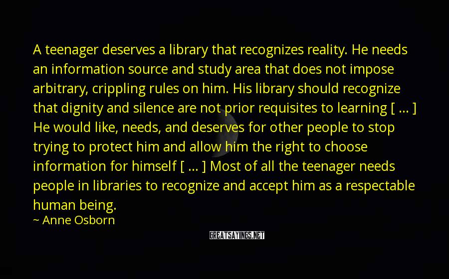 Anne Osborn Sayings: A teenager deserves a library that recognizes reality. He needs an information source and study