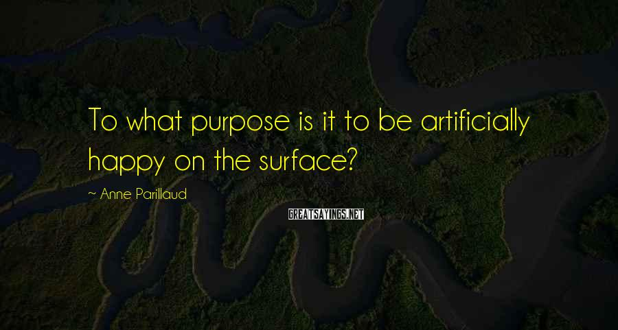 Anne Parillaud Sayings: To what purpose is it to be artificially happy on the surface?