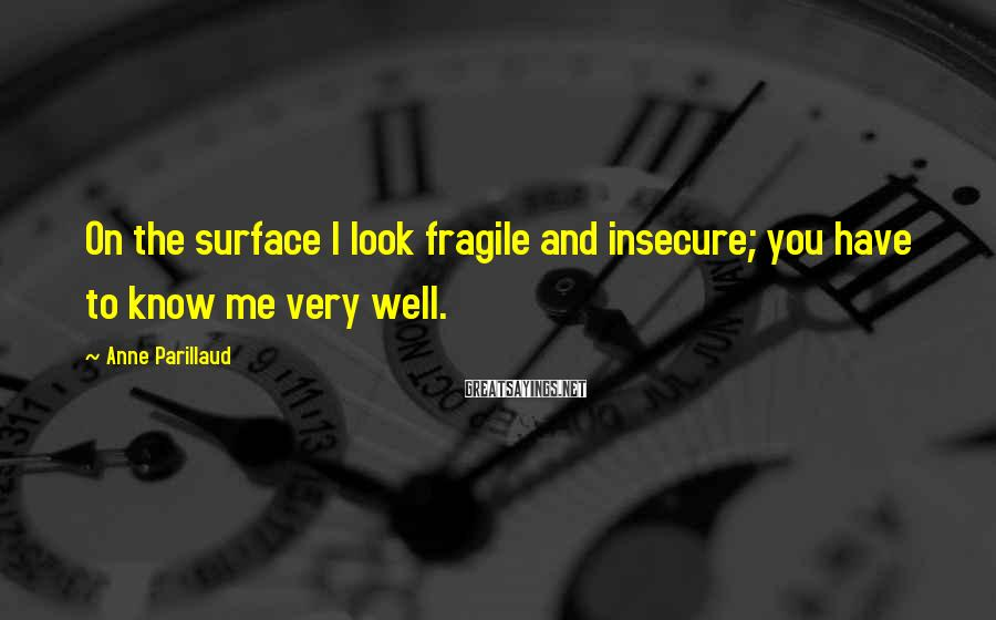 Anne Parillaud Sayings: On the surface I look fragile and insecure; you have to know me very well.