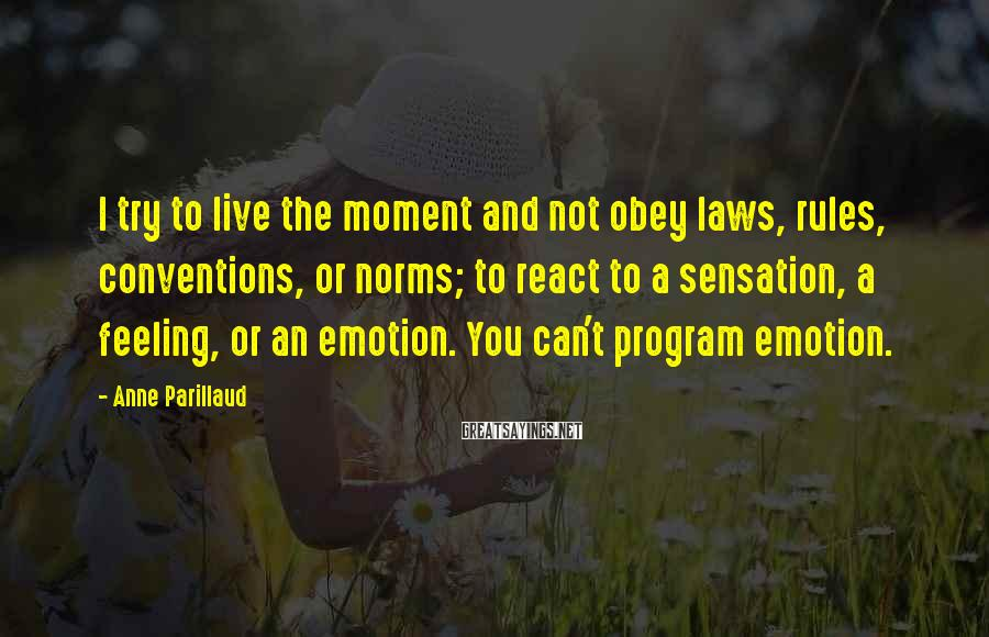 Anne Parillaud Sayings: I try to live the moment and not obey laws, rules, conventions, or norms; to