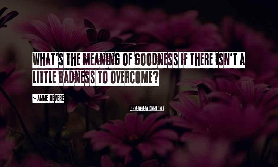 Anne Revere Sayings: What's the meaning of goodness if there isn't a little badness to overcome?