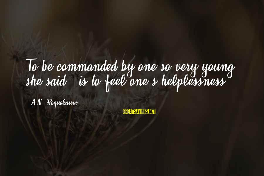 """Anne Roquelaure Sayings By A.N. Roquelaure: To be commanded by one so very young,"""" she said, """"is to feel one's helplessness."""