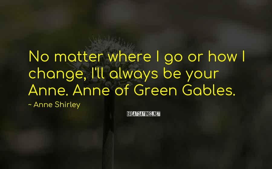 Anne Shirley Sayings: No matter where I go or how I change, I'll always be your Anne. Anne
