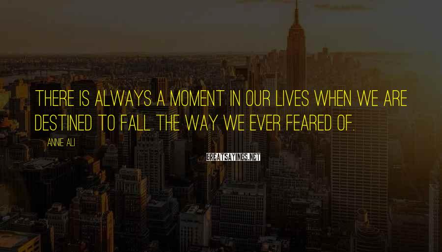 Annie Ali Sayings: There is always a moment in our lives when we are destined to fall the