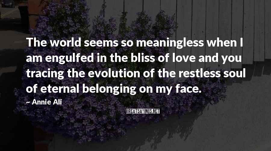 Annie Ali Sayings: The world seems so meaningless when I am engulfed in the bliss of love and