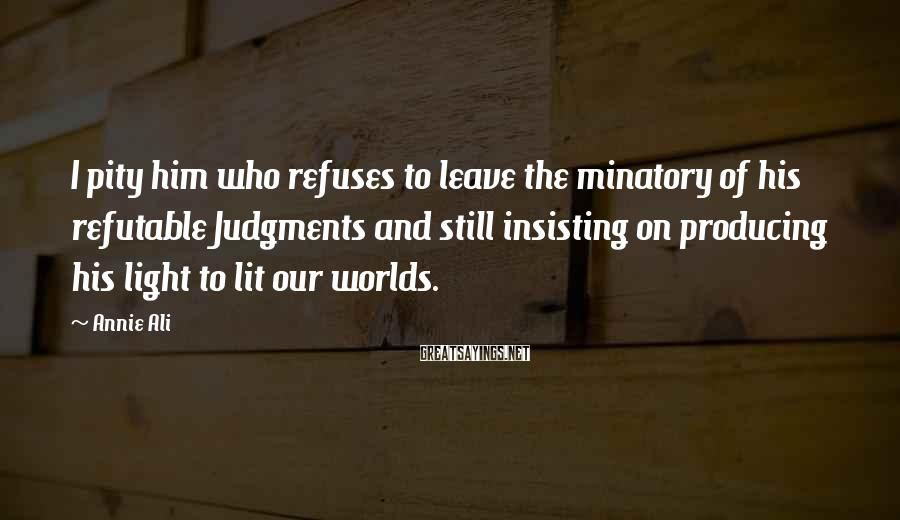 Annie Ali Sayings: I pity him who refuses to leave the minatory of his refutable Judgments and still