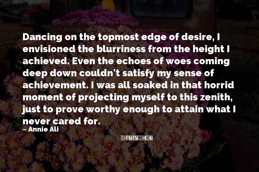 Annie Ali Sayings: Dancing on the topmost edge of desire, I envisioned the blurriness from the height I