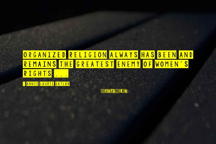 Annie Laurie Gaylor Sayings By Annie Laurie Gaylor: Organized religion always has been and remains the greatest enemy of women's rights ...