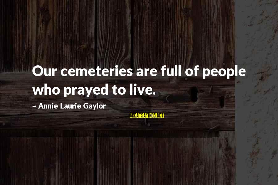 Annie Laurie Gaylor Sayings By Annie Laurie Gaylor: Our cemeteries are full of people who prayed to live.