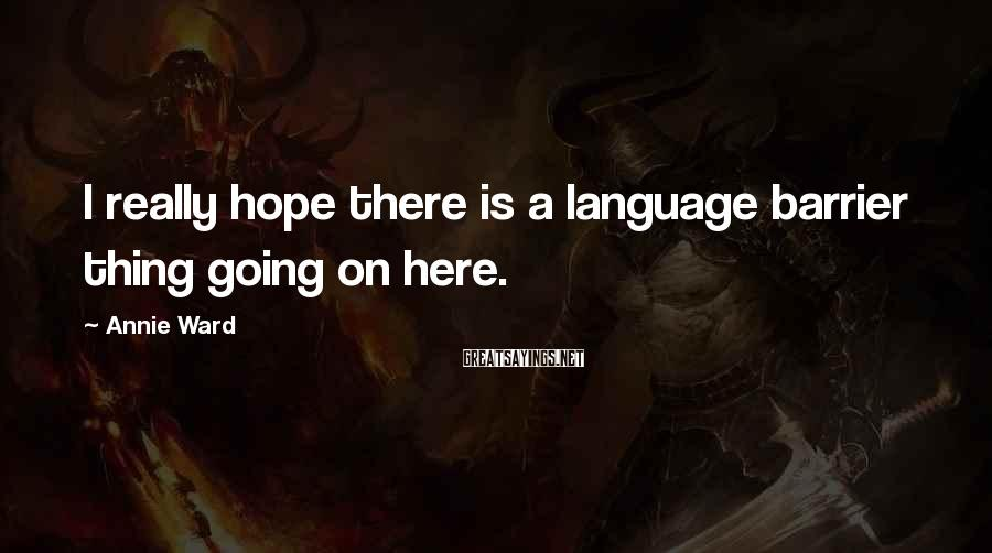 Annie Ward Sayings: I really hope there is a language barrier thing going on here.