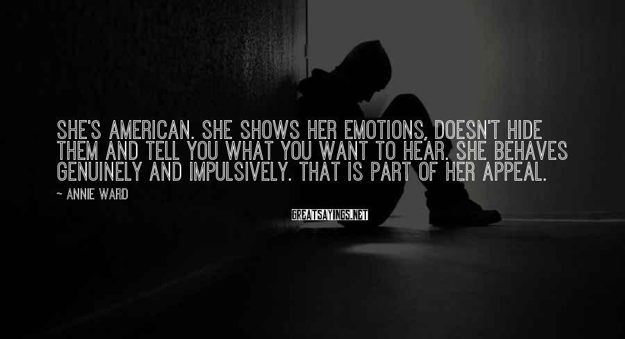 Annie Ward Sayings: She's American. She shows her emotions, doesn't hide them and tell you what you want