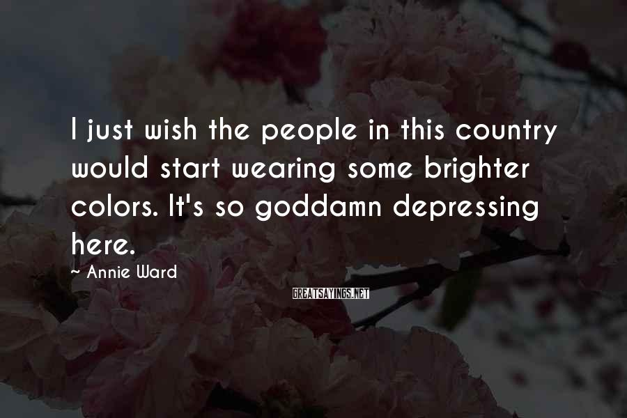 Annie Ward Sayings: I just wish the people in this country would start wearing some brighter colors. It's