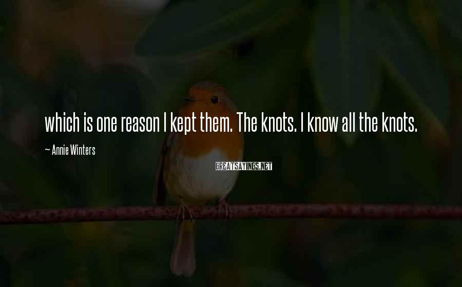 Annie Winters Sayings: which is one reason I kept them. The knots. I know all the knots.