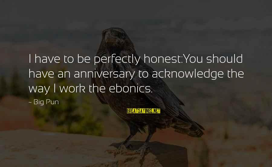Anniversary In Work Sayings By Big Pun: I have to be perfectly honest:You should have an anniversary to acknowledge the way I