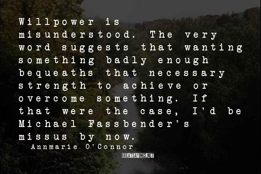 Annmarie O'Connor Sayings: Willpower is misunderstood. The very word suggests that wanting something badly enough bequeaths that necessary