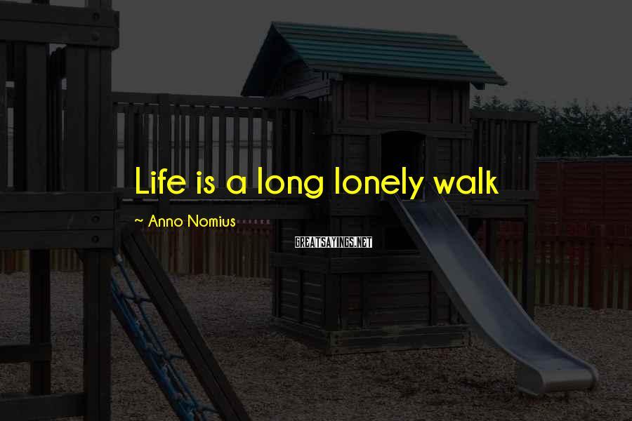Anno Nomius Sayings: Life is a long lonely walk