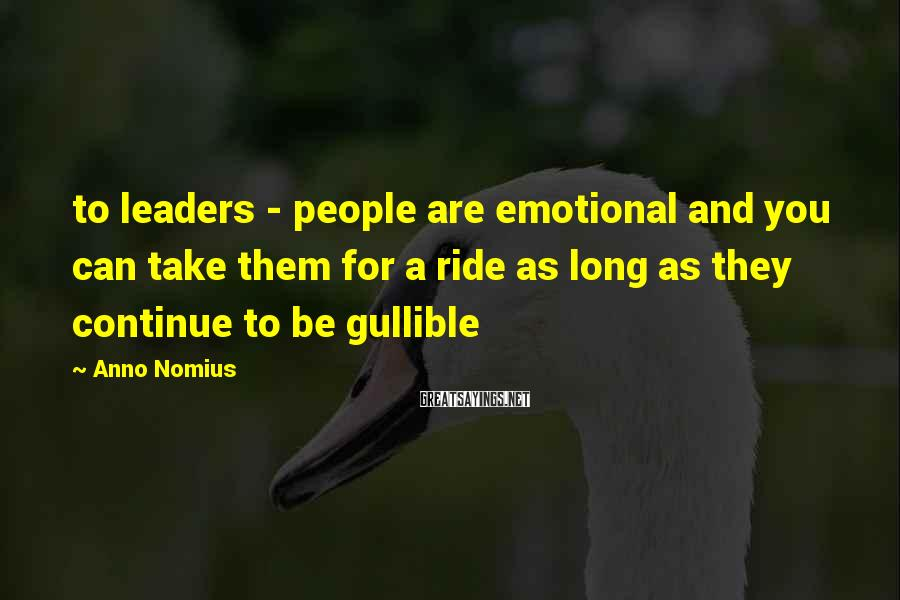 Anno Nomius Sayings: to leaders - people are emotional and you can take them for a ride as
