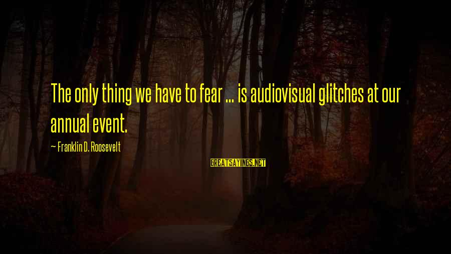 Annuals Sayings By Franklin D. Roosevelt: The only thing we have to fear ... is audiovisual glitches at our annual event.