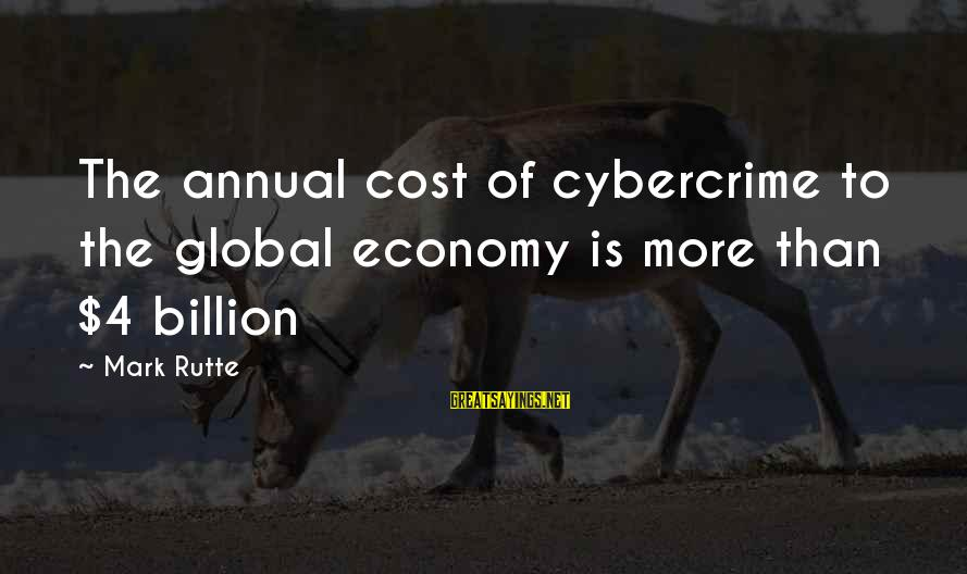 Annuals Sayings By Mark Rutte: The annual cost of cybercrime to the global economy is more than $4 billion