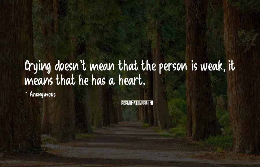 Anonymous Sayings: Crying doesn't mean that the person is weak, it means that he has a heart.