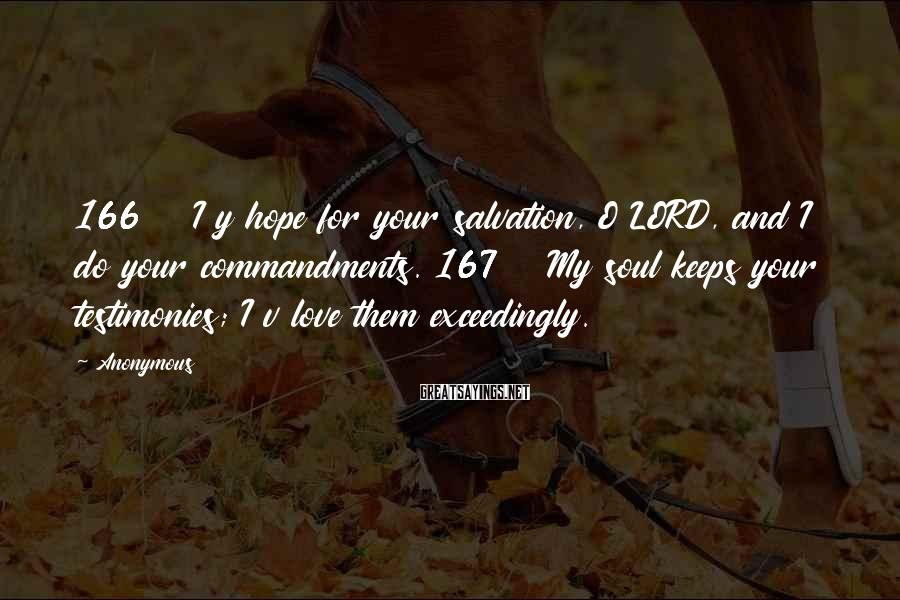 Anonymous Sayings: 166 I y hope for your salvation, O LORD, and I do your commandments. 167