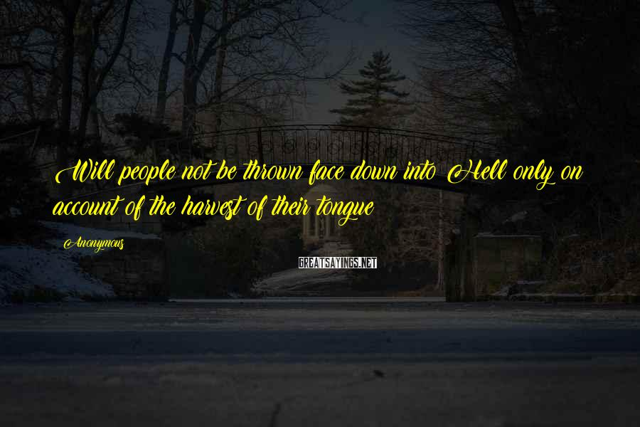 Anonymous Sayings: Will people not be thrown face down into Hell only on account of the harvest