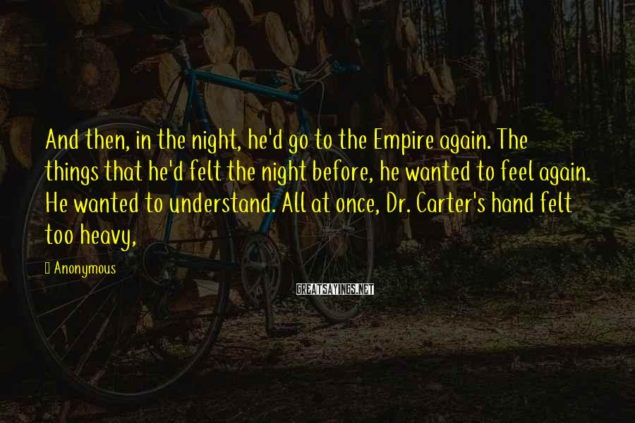 Anonymous Sayings: And then, in the night, he'd go to the Empire again. The things that he'd