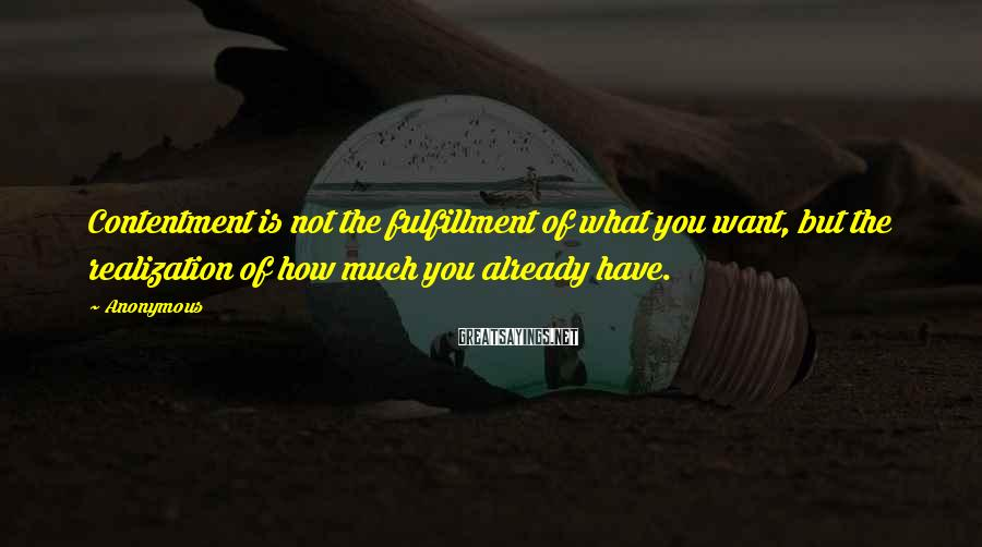 Anonymous Sayings: Contentment is not the fulfillment of what you want, but the realization of how much