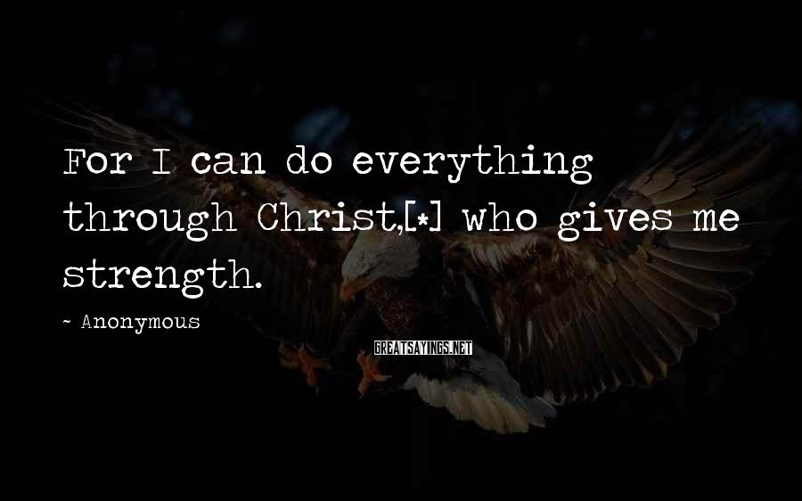 Anonymous Sayings: For I can do everything through Christ,[*] who gives me strength.