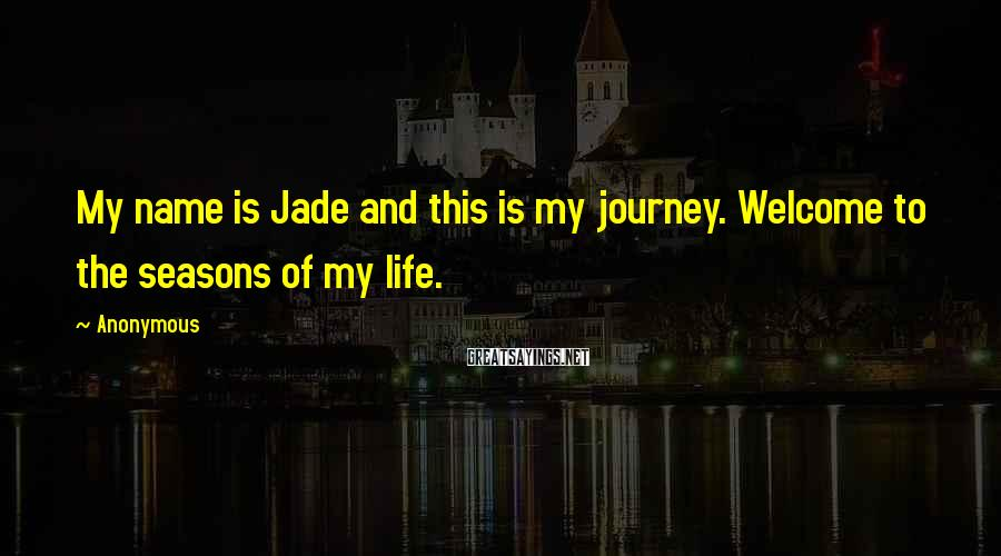 Anonymous Sayings: My name is Jade and this is my journey. Welcome to the seasons of my