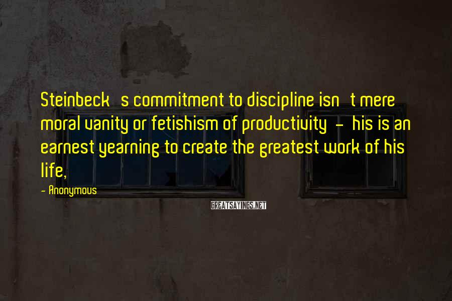 Anonymous Sayings: Steinbeck's commitment to discipline isn't mere moral vanity or fetishism of productivity - his is