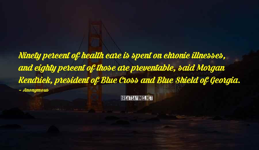 Anonymous Sayings: Ninety percent of health care is spent on chronic illnesses, and eighty percent of those