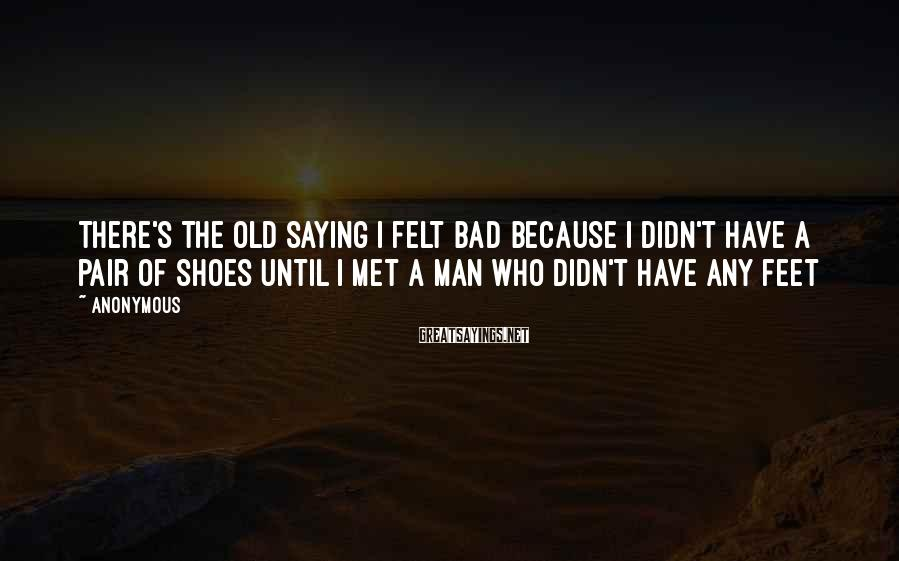 Anonymous Sayings: There's the old saying I felt bad because I didn't have a pair of shoes