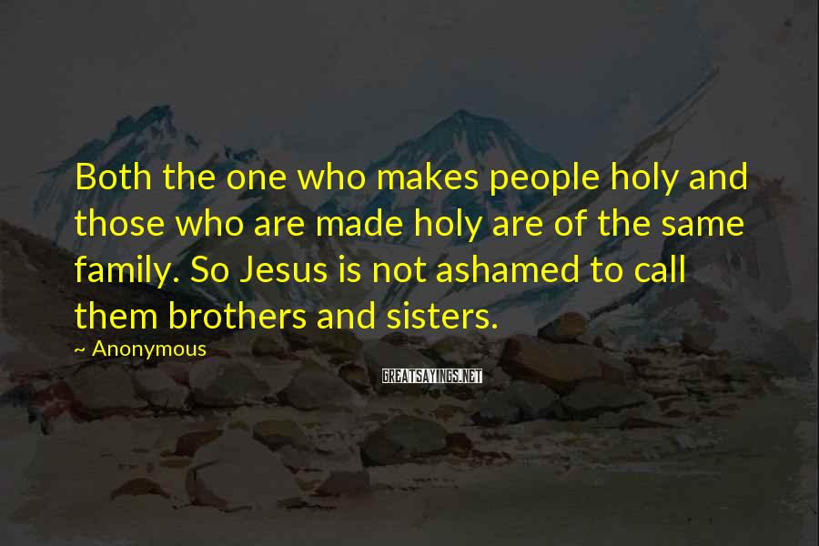 Anonymous Sayings: Both the one who makes people holy and those who are made holy are of