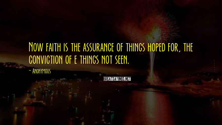 Anonymous Sayings: Now faith is the assurance of things hoped for, the conviction of e things not