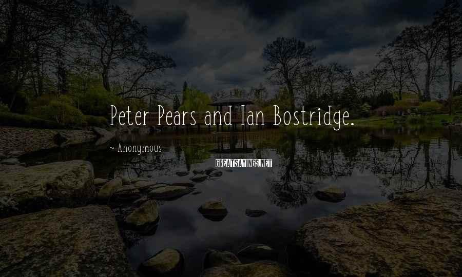 Anonymous Sayings: Peter Pears and Ian Bostridge.