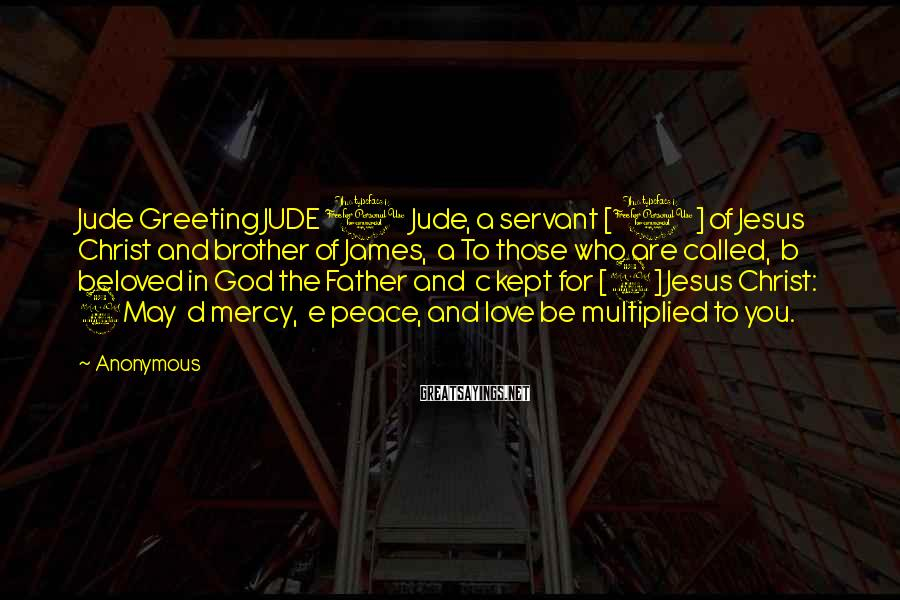 Anonymous Sayings: Jude Greeting JUDE 1 Jude, a servant [1] of Jesus Christ and brother of James,