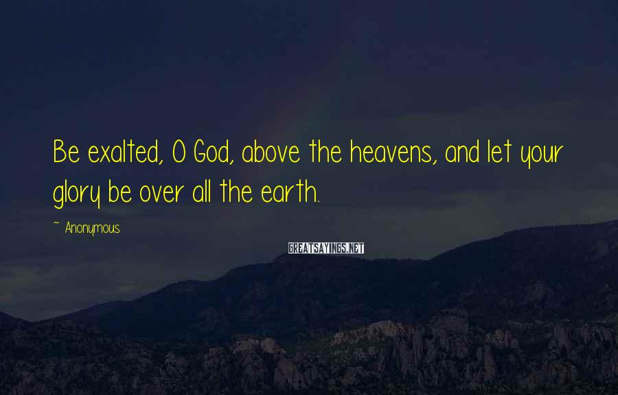 Anonymous Sayings: Be exalted, O God, above the heavens, and let your glory be over all the