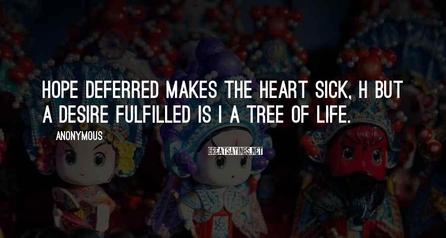Anonymous Sayings: Hope deferred makes the heart sick, h but a desire fulfilled is i a tree