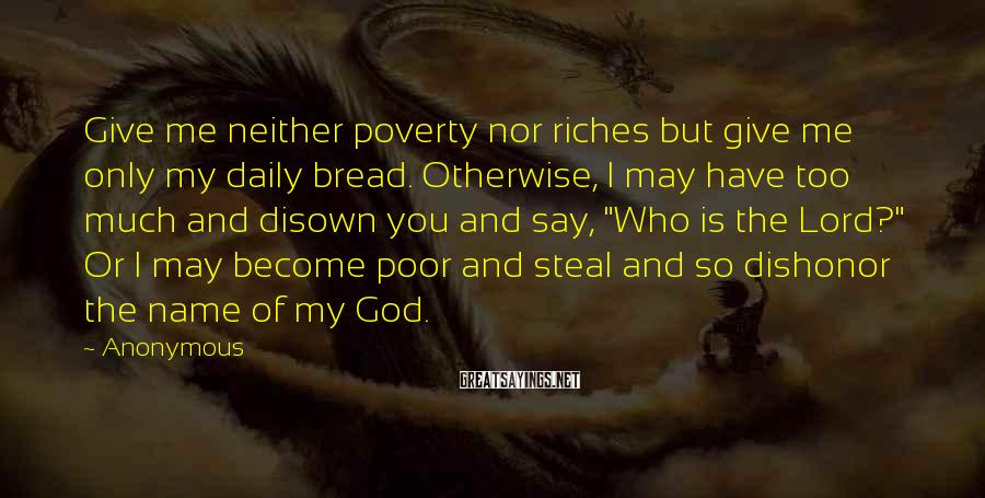 Anonymous Sayings: Give me neither poverty nor riches but give me only my daily bread. Otherwise, I