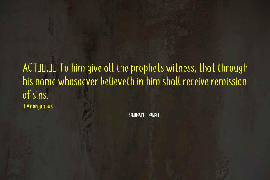 Anonymous Sayings: ACT10.43 To him give all the prophets witness, that through his name whosoever believeth in