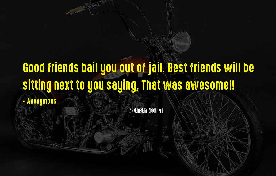 Anonymous Sayings: Good friends bail you out of jail. Best friends will be sitting next to you