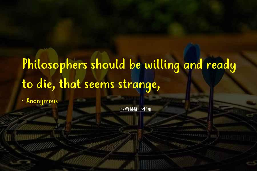 Anonymous Sayings: Philosophers should be willing and ready to die, that seems strange,