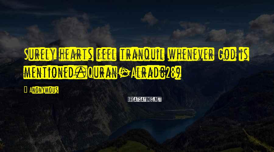 Anonymous Sayings: Surely hearts feel tranquil whenever God is mentioned.Quran-Alrad(28)
