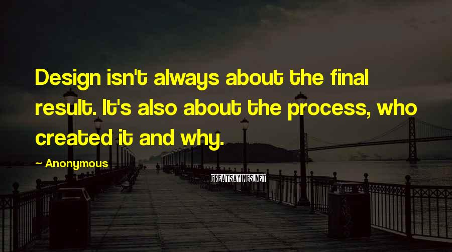 Anonymous Sayings: Design isn't always about the final result. It's also about the process, who created it