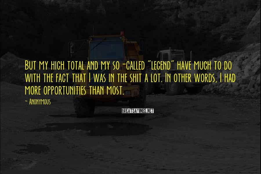 "Anonymous Sayings: But my high total and my so-called ""legend"" have much to do with the fact"